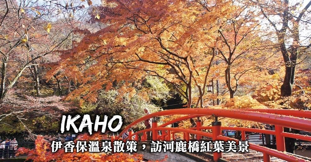群馬-伊香保溫泉散策,河鹿橋賞楓、漫步石段街,前往伊香保溫泉武士之湯小旅行!